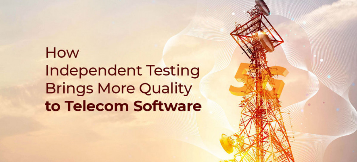How Independent Testing Brings More Quality to Telecom Software